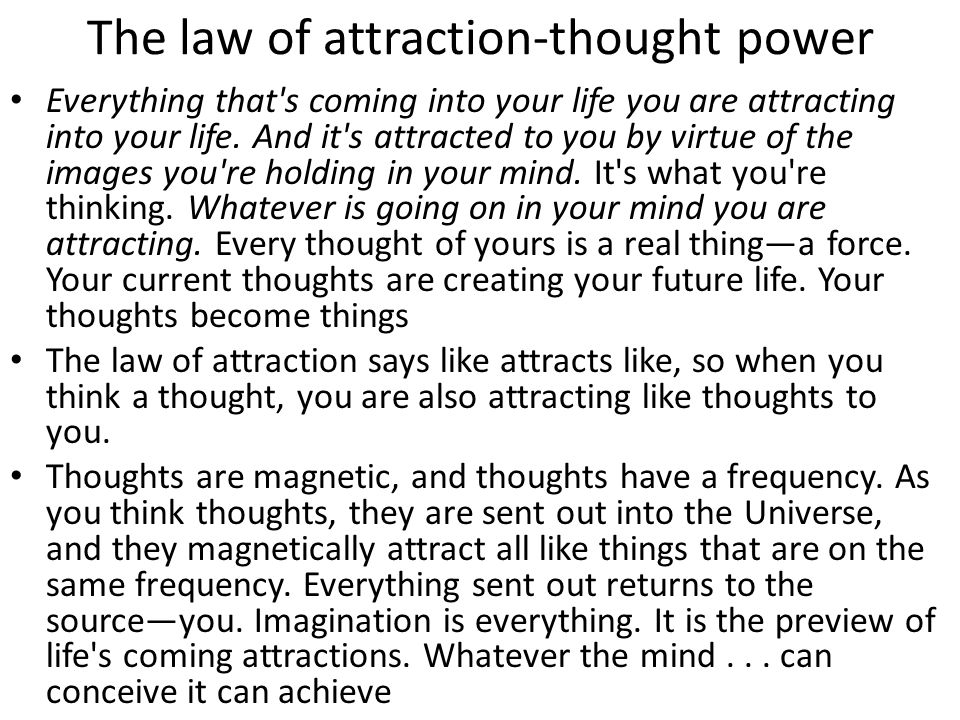 The law of attraction-thought power Everything that s coming into your life you are attracting into your life.