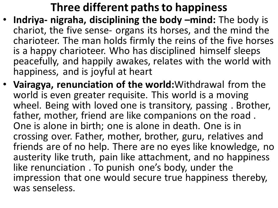 Three different paths to happiness Indriya- nigraha, disciplining the body –mind: The body is chariot, the five sense- organs its horses, and the mind the charioteer.