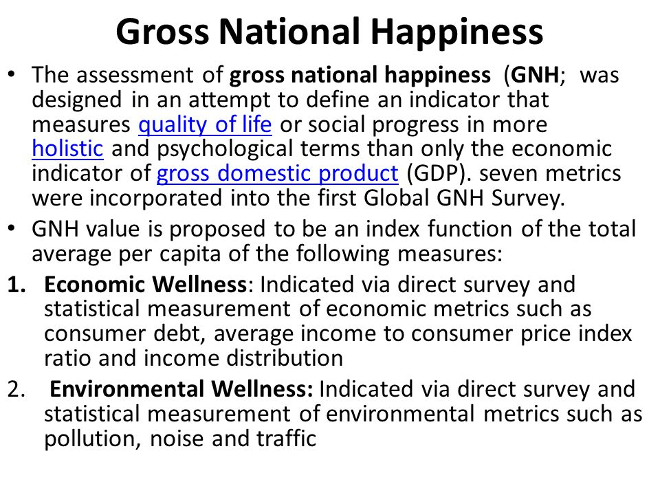 Gross National Happiness The assessment of gross national happiness (GNH; was designed in an attempt to define an indicator that measures quality of life or social progress in more holistic and psychological terms than only the economic indicator of gross domestic product (GDP).