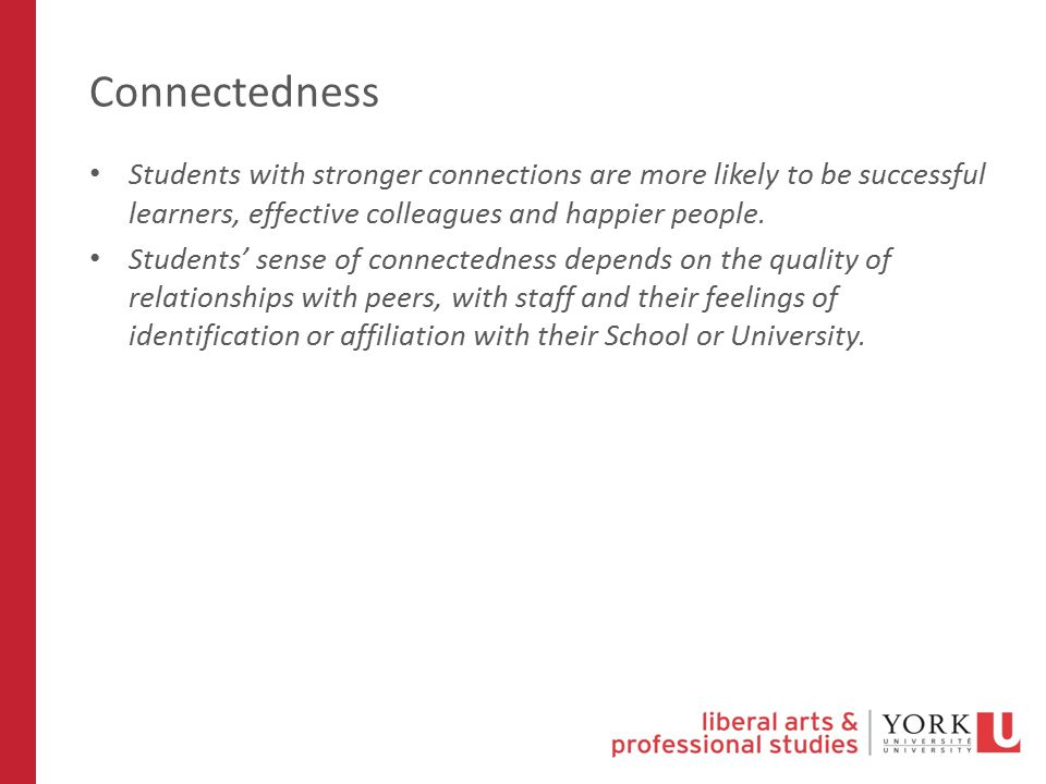 Connectedness Students with stronger connections are more likely to be successful learners, effective colleagues and happier people.