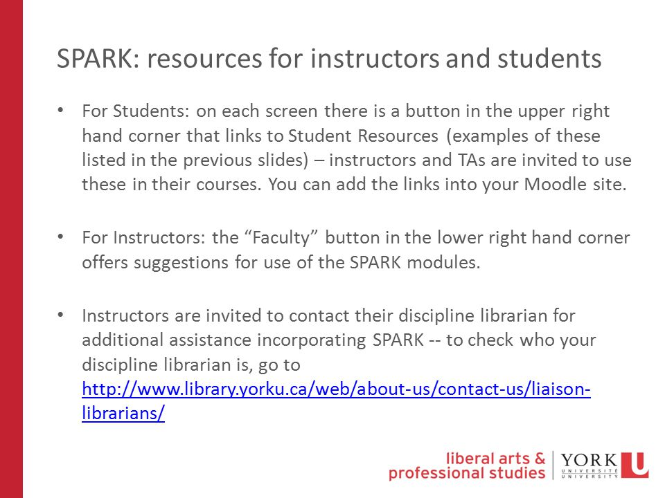 SPARK: resources for instructors and students For Students: on each screen there is a button in the upper right hand corner that links to Student Resources (examples of these listed in the previous slides) – instructors and TAs are invited to use these in their courses.