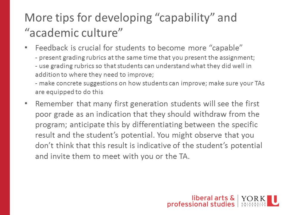 More tips for developing capability and academic culture Feedback is crucial for students to become more capable - present grading rubrics at the same time that you present the assignment; - use grading rubrics so that students can understand what they did well in addition to where they need to improve; - make concrete suggestions on how students can improve; make sure your TAs are equipped to do this Remember that many first generation students will see the first poor grade as an indication that they should withdraw from the program; anticipate this by differentiating between the specific result and the student's potential.