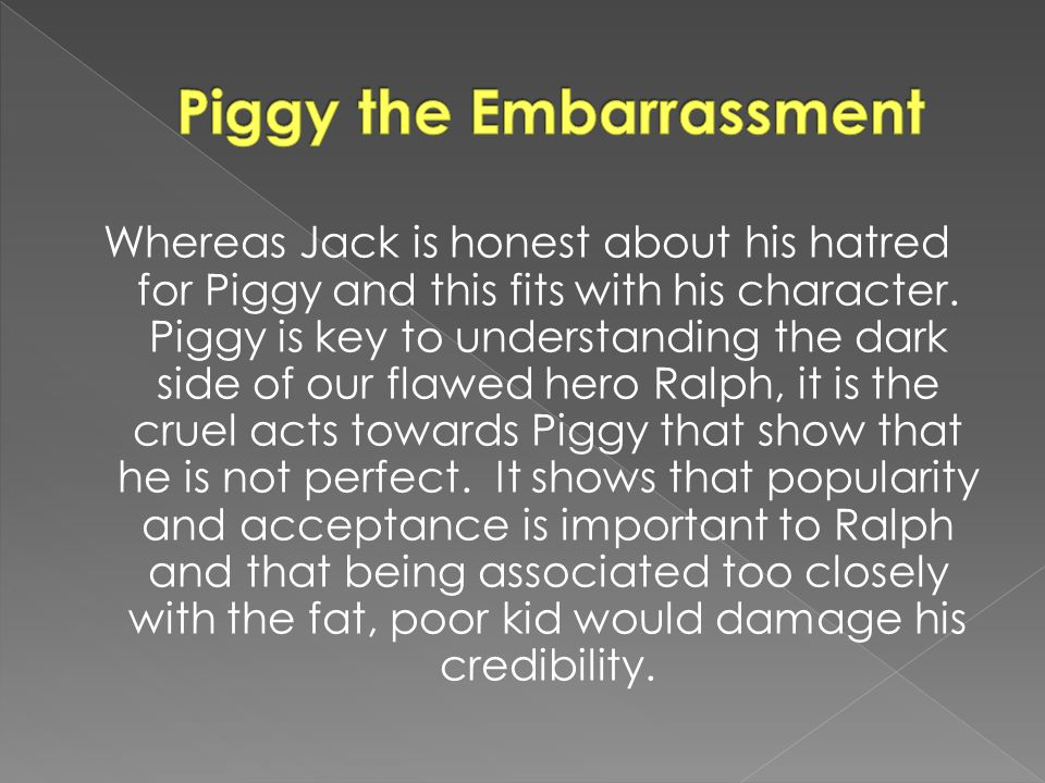 Whereas Jack is honest about his hatred for Piggy and this fits with his character.