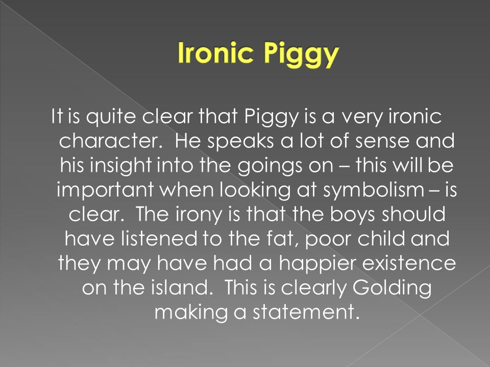 It is quite clear that Piggy is a very ironic character.