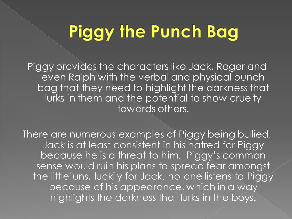 Piggy provides the characters like Jack, Roger and even Ralph with the verbal and physical punch bag that they need to highlight the darkness that lur