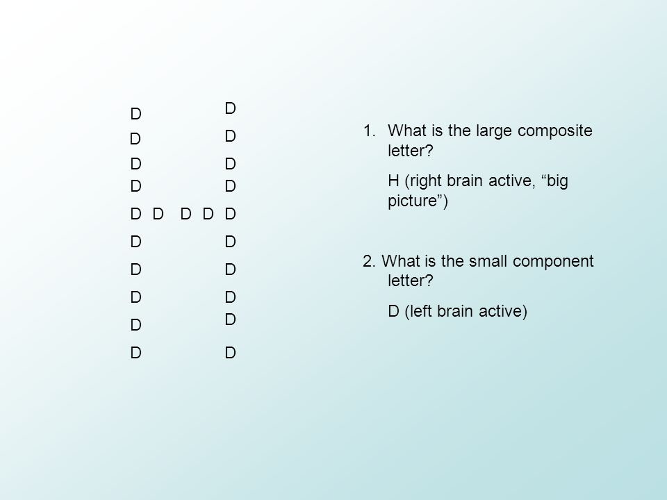 """D D D D D D D D D DDDD D D D D D D D D DD 1.What is the large composite letter? H (right brain active, """"big picture"""") 2. What is the small component l"""