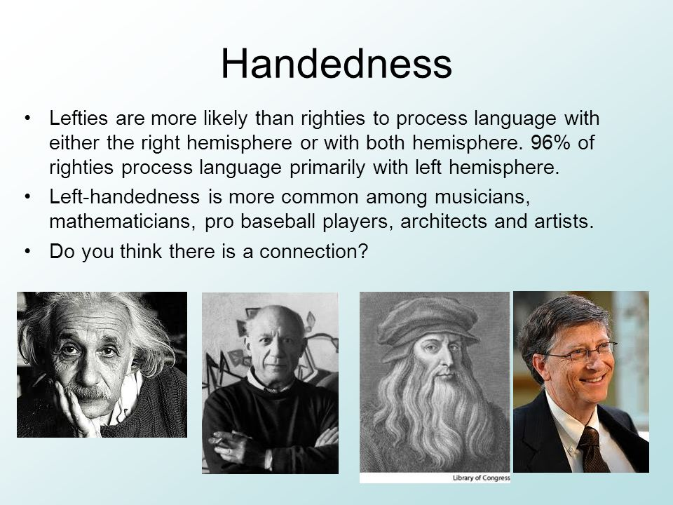 Handedness Lefties are more likely than righties to process language with either the right hemisphere or with both hemisphere.