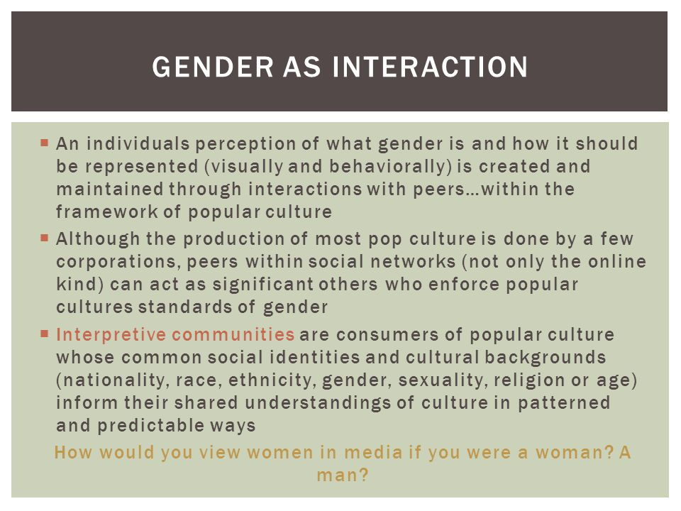  An individuals perception of what gender is and how it should be represented (visually and behaviorally) is created and maintained through interacti