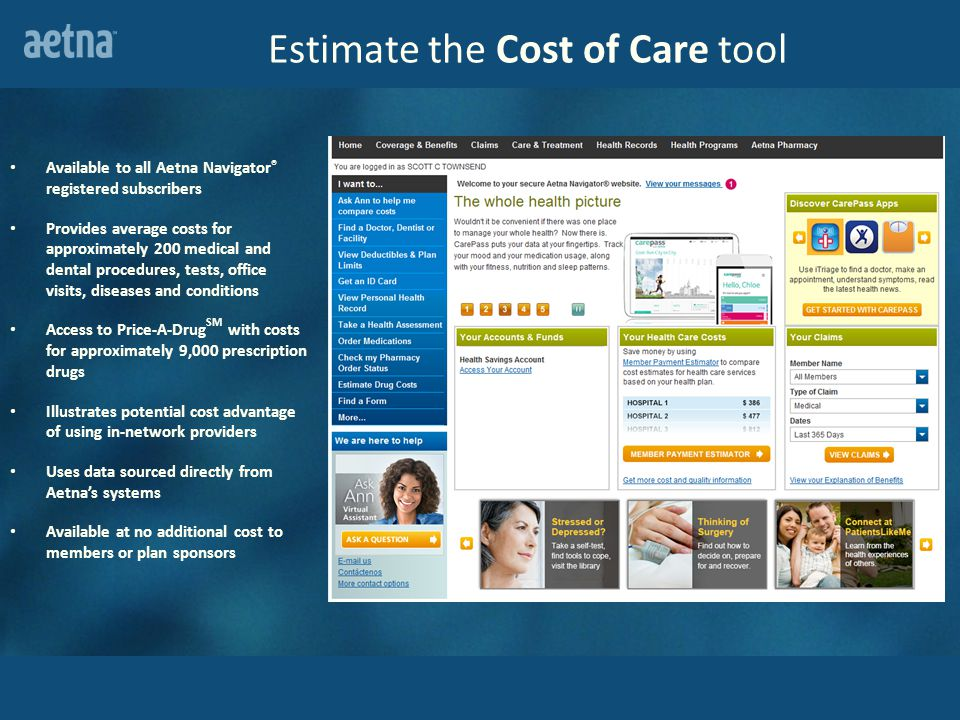 Estimate the Cost of Care tool Available to all Aetna Navigator ® registered subscribers Provides average costs for approximately 200 medical and dental procedures, tests, office visits, diseases and conditions Access to Price-A-Drug SM with costs for approximately 9,000 prescription drugs Illustrates potential cost advantage of using in-network providers Uses data sourced directly from Aetna's systems Available at no additional cost to members or plan sponsors