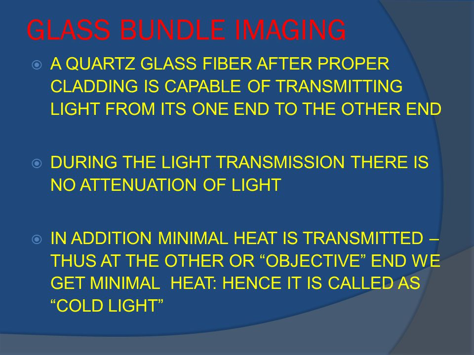 GLASS BUNDLE IMAGING  A QUARTZ GLASS FIBER AFTER PROPER CLADDING IS CAPABLE OF TRANSMITTING LIGHT FROM ITS ONE END TO THE OTHER END  DURING THE LIGHT TRANSMISSION THERE IS NO ATTENUATION OF LIGHT  IN ADDITION MINIMAL HEAT IS TRANSMITTED – THUS AT THE OTHER OR OBJECTIVE END WE GET MINIMAL HEAT: HENCE IT IS CALLED AS COLD LIGHT