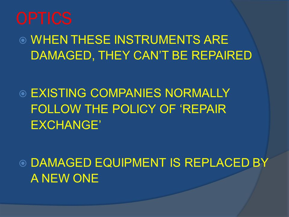 OPTICS  WHEN THESE INSTRUMENTS ARE DAMAGED, THEY CAN'T BE REPAIRED  EXISTING COMPANIES NORMALLY FOLLOW THE POLICY OF 'REPAIR EXCHANGE'  DAMAGED EQUIPMENT IS REPLACED BY A NEW ONE