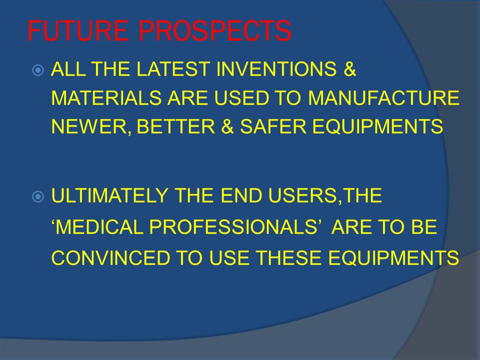 FUTURE PROSPECTS  ALL THE LATEST INVENTIONS & MATERIALS ARE USED TO MANUFACTURE NEWER, BETTER & SAFER EQUIPMENTS  ULTIMATELY THE END USERS,THE 'MEDICAL PROFESSIONALS' ARE TO BE CONVINCED TO USE THESE EQUIPMENTS