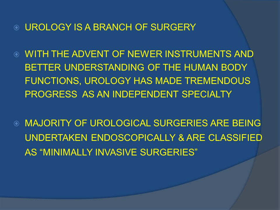  UROLOGY IS A BRANCH OF SURGERY  WITH THE ADVENT OF NEWER INSTRUMENTS AND BETTER UNDERSTANDING OF THE HUMAN BODY FUNCTIONS, UROLOGY HAS MADE TREMENDOUS PROGRESS AS AN INDEPENDENT SPECIALTY  MAJORITY OF UROLOGICAL SURGERIES ARE BEING UNDERTAKEN ENDOSCOPICALLY & ARE CLASSIFIED AS MINIMALLY INVASIVE SURGERIES
