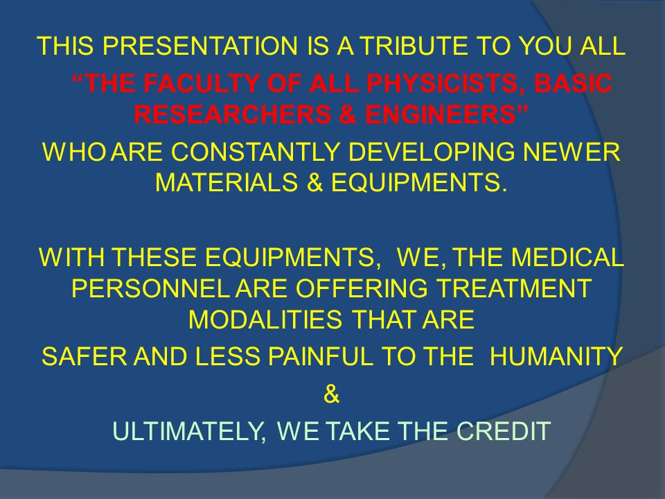 THIS PRESENTATION IS A TRIBUTE TO YOU ALL THE FACULTY OF ALL PHYSICISTS, BASIC RESEARCHERS & ENGINEERS WHO ARE CONSTANTLY DEVELOPING NEWER MATERIALS & EQUIPMENTS.