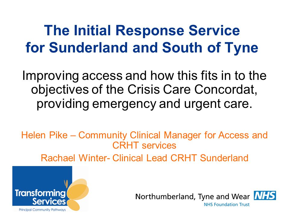 The Initial Response Service for Sunderland and South of Tyne Improving access and how this fits in to the objectives of the Crisis Care Concordat, providing emergency and urgent care.