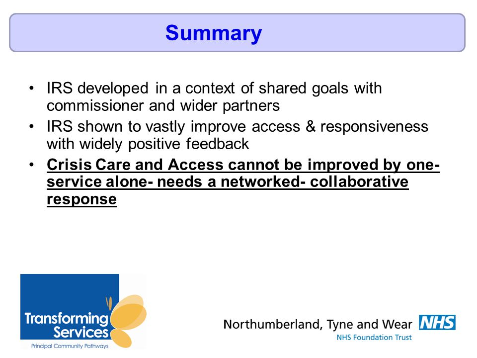 IRS developed in a context of shared goals with commissioner and wider partners IRS shown to vastly improve access & responsiveness with widely positive feedback Crisis Care and Access cannot be improved by one- service alone- needs a networked- collaborative response Summary