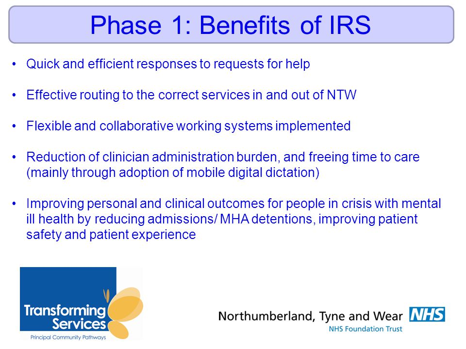 Phase 1: Benefits of IRS Quick and efficient responses to requests for help Effective routing to the correct services in and out of NTW Flexible and collaborative working systems implemented Reduction of clinician administration burden, and freeing time to care (mainly through adoption of mobile digital dictation) Improving personal and clinical outcomes for people in crisis with mental ill health by reducing admissions/ MHA detentions, improving patient safety and patient experience