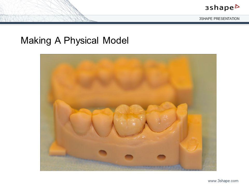 3SHAPE PRESENTATION www.3shape.com Making A Physical Model