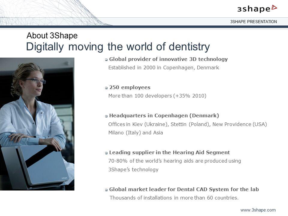 3SHAPE PRESENTATION www.3shape.com Digitally moving the world of dentistry About 3Shape  Global provider of innovative 3D technology Established in 2
