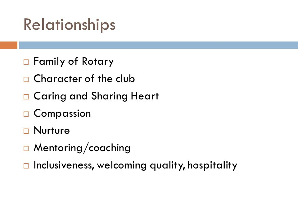 Relationships  Family of Rotary  Character of the club  Caring and Sharing Heart  Compassion  Nurture  Mentoring/coaching  Inclusiveness, welcoming quality, hospitality