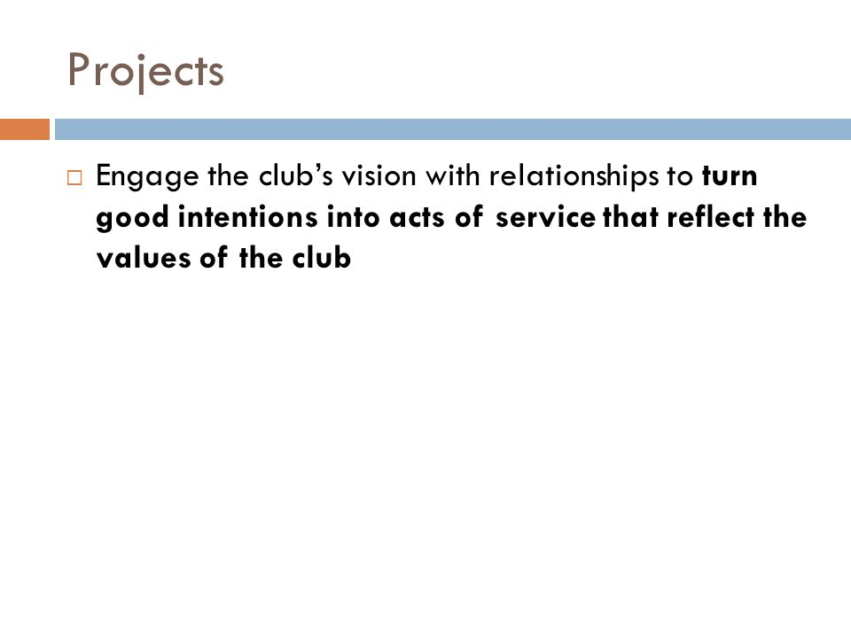 Projects  Engage the club's vision with relationships to turn good intentions into acts of service that reflect the values of the club