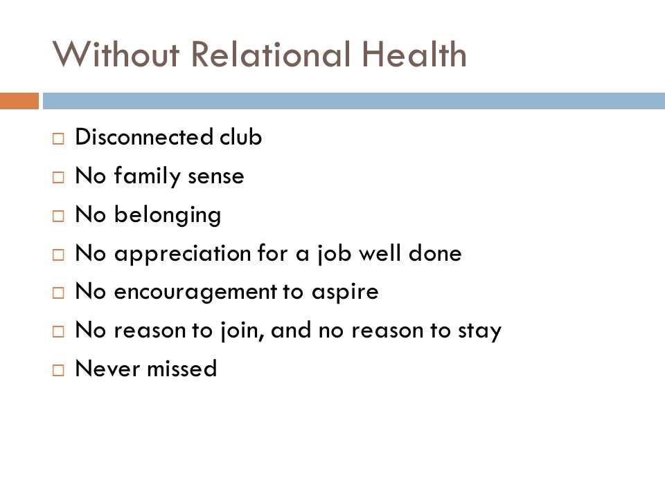 Without Relational Health  Disconnected club  No family sense  No belonging  No appreciation for a job well done  No encouragement to aspire  No reason to join, and no reason to stay  Never missed