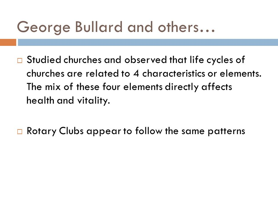 George Bullard and others…  Studied churches and observed that life cycles of churches are related to 4 characteristics or elements.