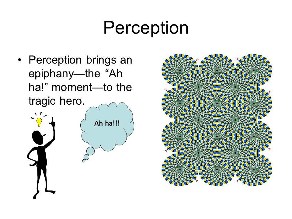 Perception Perception brings an epiphany—the Ah ha! moment—to the tragic hero. Ah ha!!!