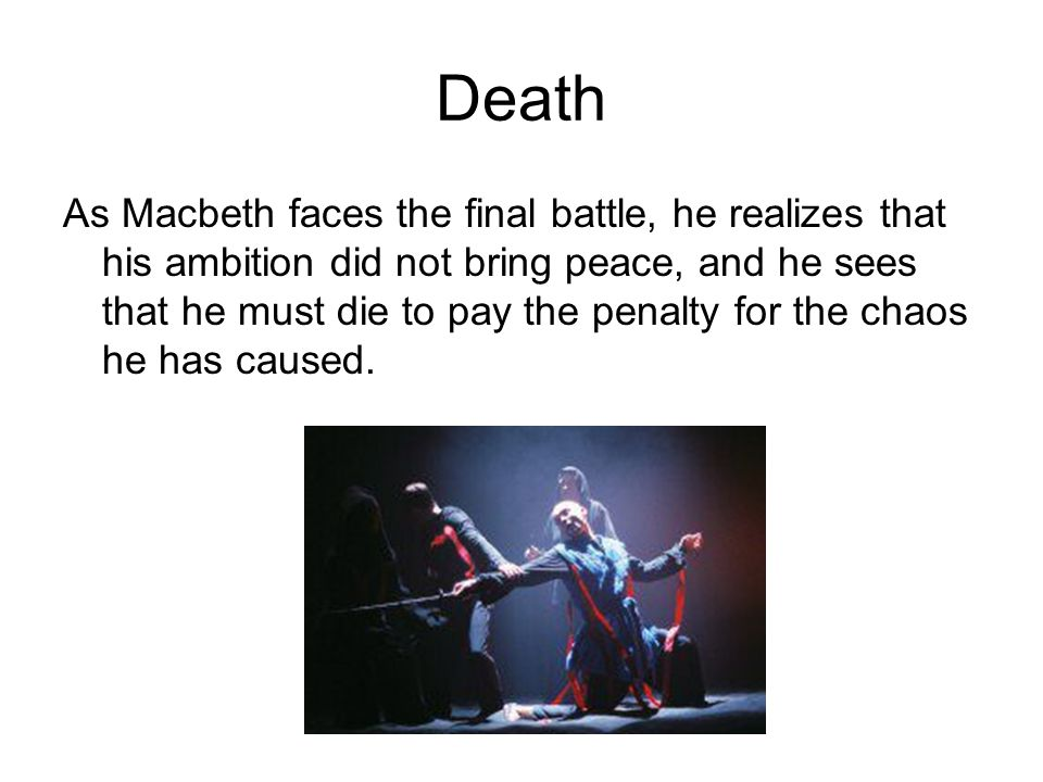 Death As Macbeth faces the final battle, he realizes that his ambition did not bring peace, and he sees that he must die to pay the penalty for the ch