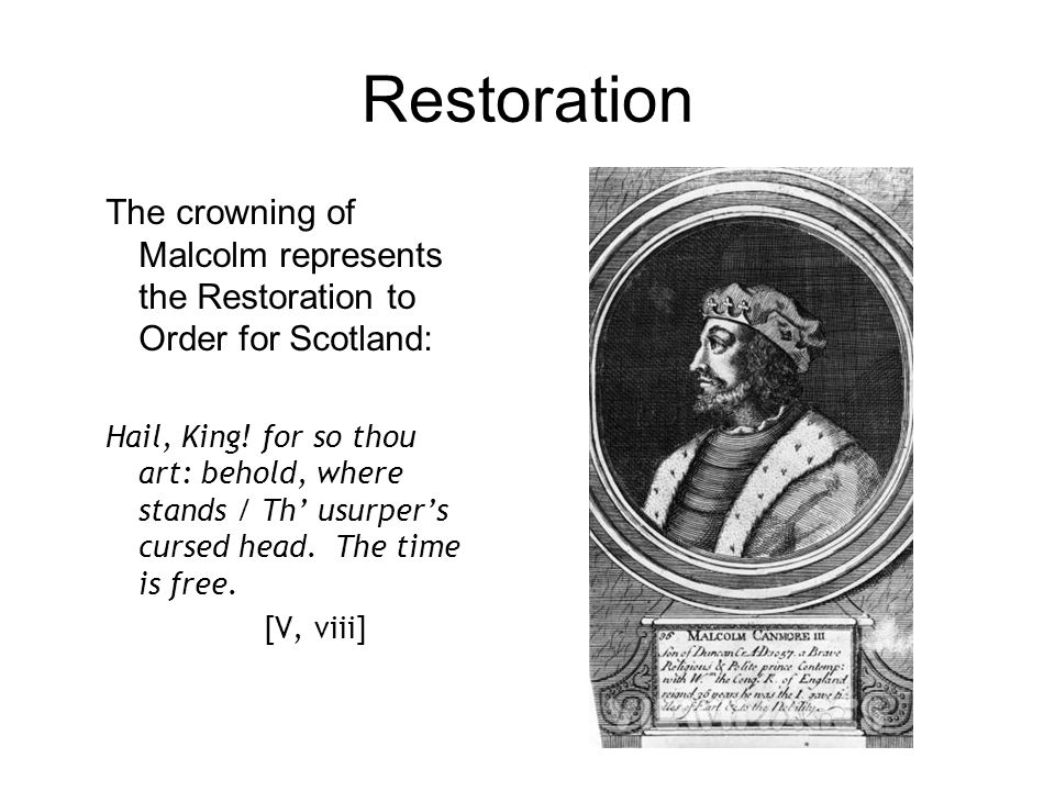 Restoration The crowning of Malcolm represents the Restoration to Order for Scotland: Hail, King! for so thou art: behold, where stands / Th' usurper'