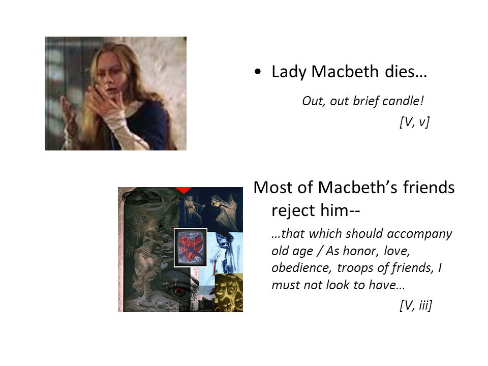 Lady Macbeth dies… Out, out brief candle! [V, v] Most of Macbeth's friends reject him-- …that which should accompany old age / As honor, love, obedien