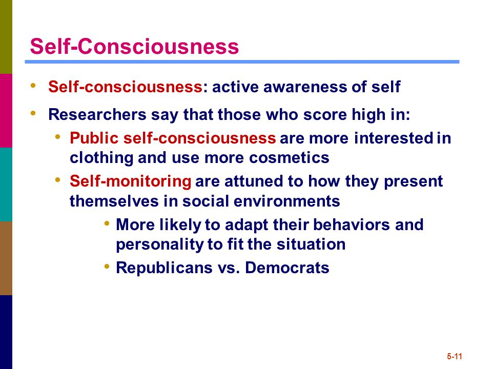 5-11 Self-Consciousness Self-consciousness: active awareness of self Researchers say that those who score high in: Public self-consciousness are more