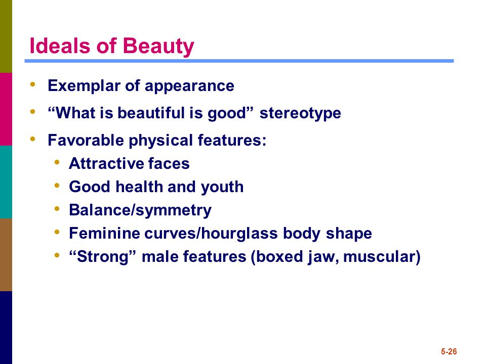 "5-26 Ideals of Beauty Exemplar of appearance ""What is beautiful is good"" stereotype Favorable physical features: Attractive faces Good health and yout"