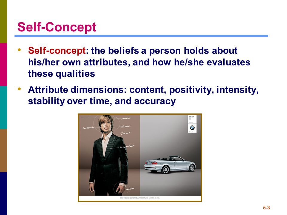 5-4 Self-Concept Self-concept: the beliefs a person holds about his/her own attributes, and how he/she evaluates these qualities Attribute dimensions: content, positivity, intensity, stability over time, and accuracy