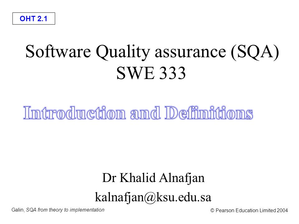 OHT 2.12 Galin, SQA from theory to implementation © Pearson Education Limited 2004 Software quality assurance is: A systematic, planned set of actions necessary to provide adequate confidence that the software development process or the maintenance process of a software system product conforms to established functional technical requirements as well as with the managerial requirements of keeping the schedule and operating within the budgetary confines.