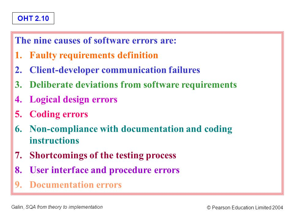 OHT 2.10 Galin, SQA from theory to implementation © Pearson Education Limited 2004 The nine causes of software errors are: 1.Faulty requirements defin
