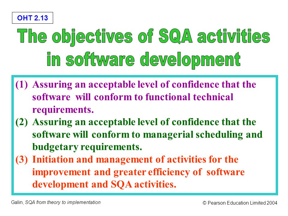 OHT 2.13 Galin, SQA from theory to implementation © Pearson Education Limited 2004 (1)Assuring an acceptable level of confidence that the software will conform to functional technical requirements.