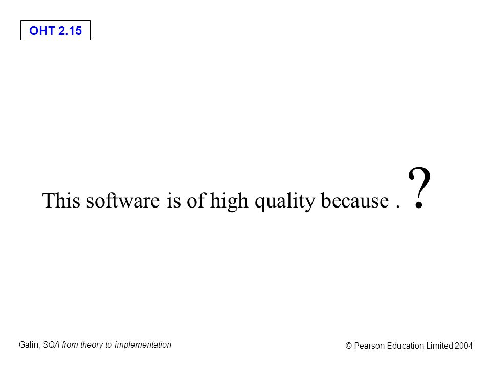 OHT 2.15 Galin, SQA from theory to implementation © Pearson Education Limited 2004 This software is of high quality because. ?