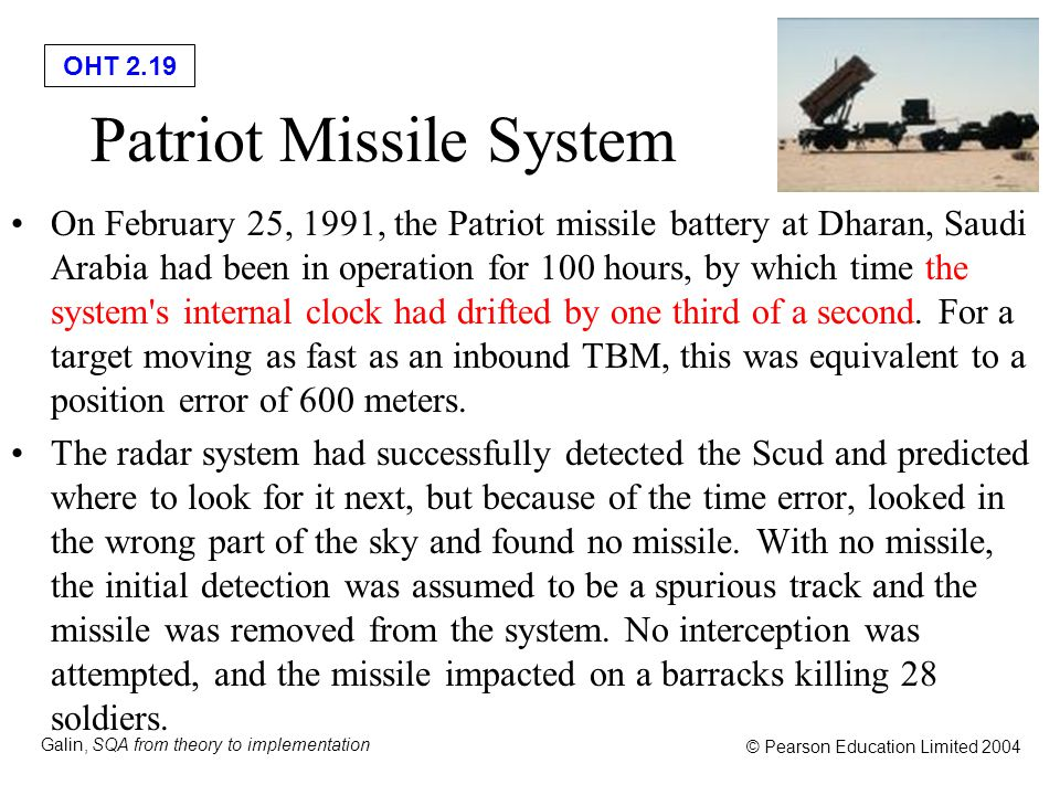 OHT 2.19 Galin, SQA from theory to implementation © Pearson Education Limited 2004 Patriot Missile System On February 25, 1991, the Patriot missile ba