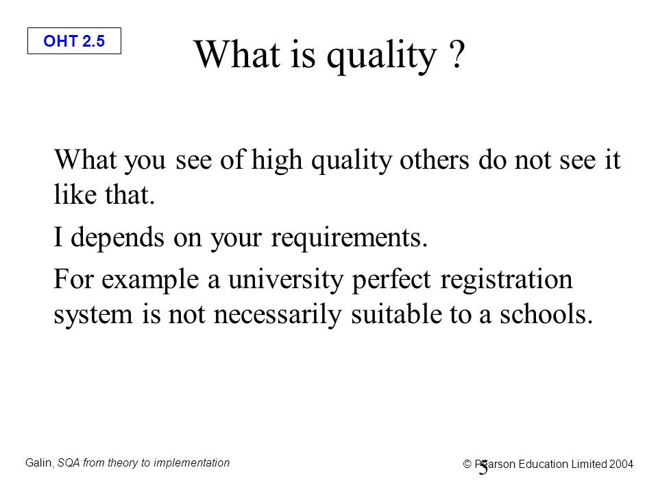 OHT 2.6 Galin, SQA from theory to implementation © Pearson Education Limited 2004 ISO Definition of Quality ISO 8402 definition of QUALITY: The totality of features and characteristics of a product or a service that bear on its ability to satisfy stated or implied needs 6 ISO 9216 Model: Quality characteristics 1.Functionality 2.Reliability 3.Usability 4.Efficiency 5.Maintainability 6.Portability