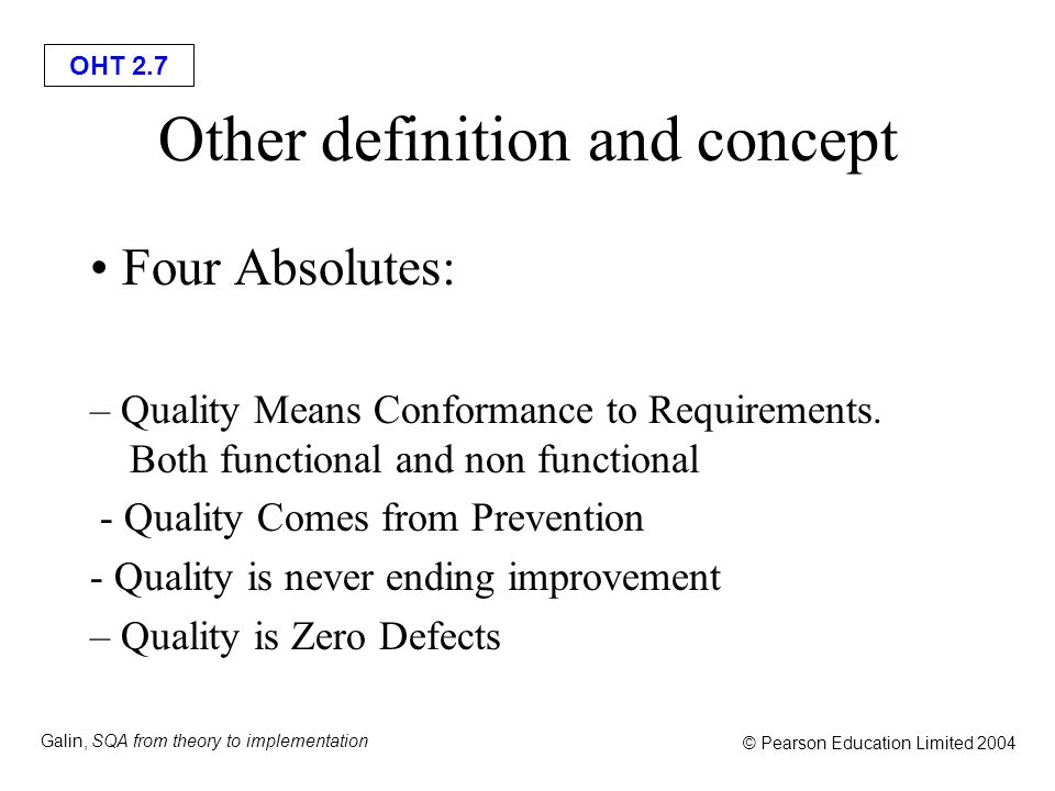 OHT 2.7 Galin, SQA from theory to implementation © Pearson Education Limited 2004 Other definition and concept Four Absolutes: – Quality Means Conform