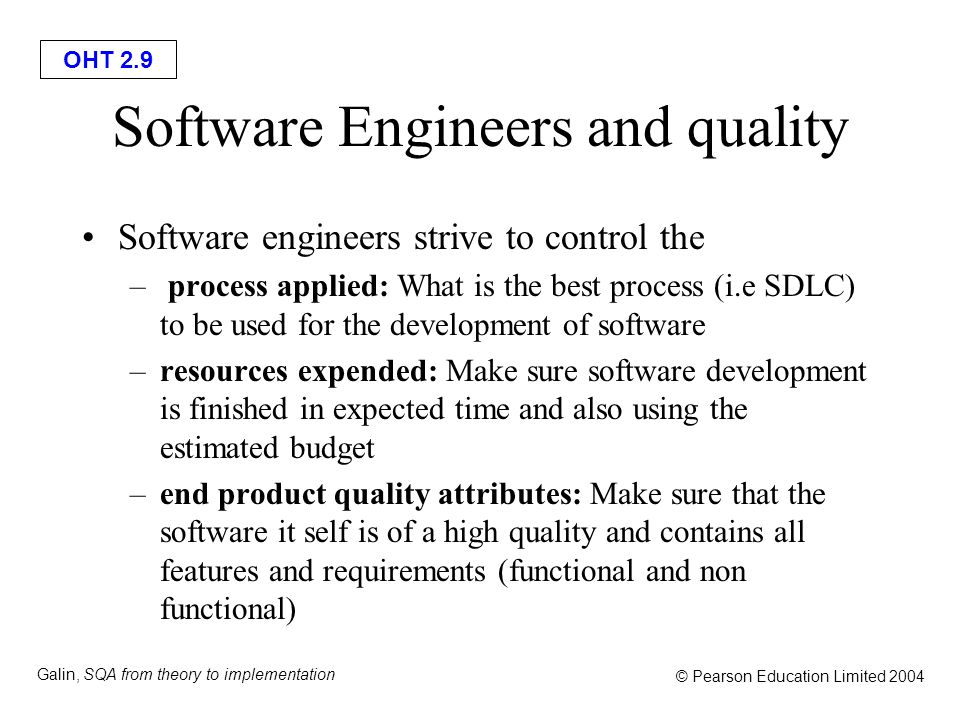 OHT 2.9 Galin, SQA from theory to implementation © Pearson Education Limited 2004 Software Engineers and quality Software engineers strive to control the – process applied: What is the best process (i.e SDLC) to be used for the development of software –resources expended: Make sure software development is finished in expected time and also using the estimated budget –end product quality attributes: Make sure that the software it self is of a high quality and contains all features and requirements (functional and non functional)