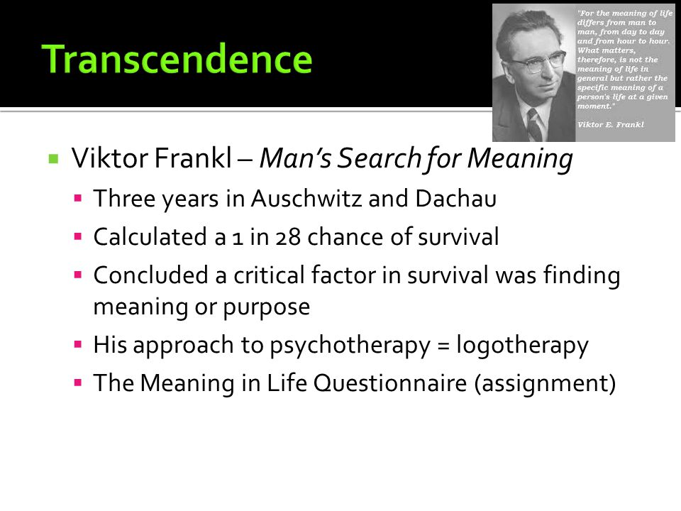  Viktor Frankl – Man's Search for Meaning  Three years in Auschwitz and Dachau  Calculated a 1 in 28 chance of survival  Concluded a critical factor in survival was finding meaning or purpose  His approach to psychotherapy = logotherapy  The Meaning in Life Questionnaire (assignment)