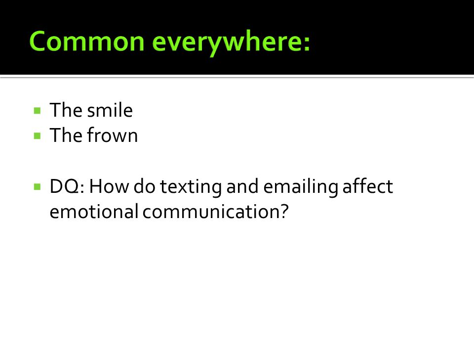  The smile  The frown  DQ: How do texting and emailing affect emotional communication