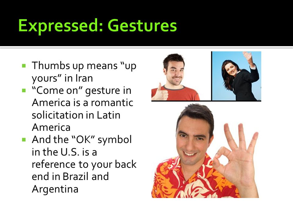  Thumbs up means up yours in Iran  Come on gesture in America is a romantic solicitation in Latin America  And the OK symbol in the U.S.