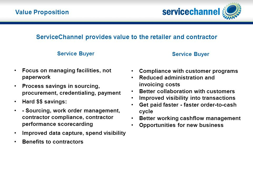 ServiceChannel provides value to the retailer and contractor Value Proposition Service Buyer Focus on managing facilities, not paperwork Process savings in sourcing, procurement, credentialing, payment Hard $$ savings: - Sourcing, work order management, contractor compliance, contractor performance scorecarding Improved data capture, spend visibility Benefits to contractors Service Buyer Compliance with customer programs Reduced administration and invoicing costs Better collaboration with customers Improved visibility into transactions Get paid faster - faster order-to-cash cycle Better working cashflow management Opportunities for new business