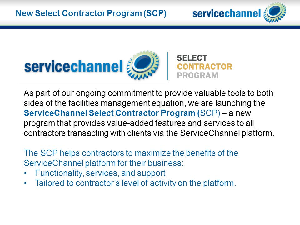 As part of our ongoing commitment to provide valuable tools to both sides of the facilities management equation, we are launching the ServiceChannel Select Contractor Program (SCP) – a new program that provides value-added features and services to all contractors transacting with clients via the ServiceChannel platform.