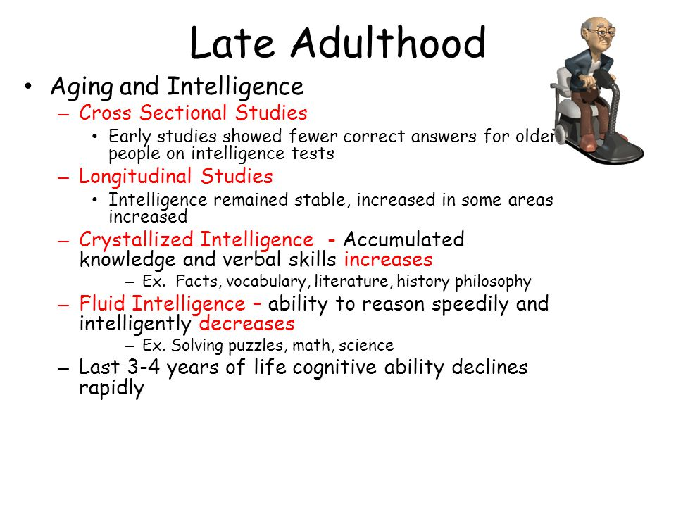 Late Adulthood Aging and Intelligence – Cross Sectional Studies Early studies showed fewer correct answers for older people on intelligence tests – Longitudinal Studies Intelligence remained stable, increased in some areas increased – Crystallized Intelligence - Accumulated knowledge and verbal skills increases – Ex.