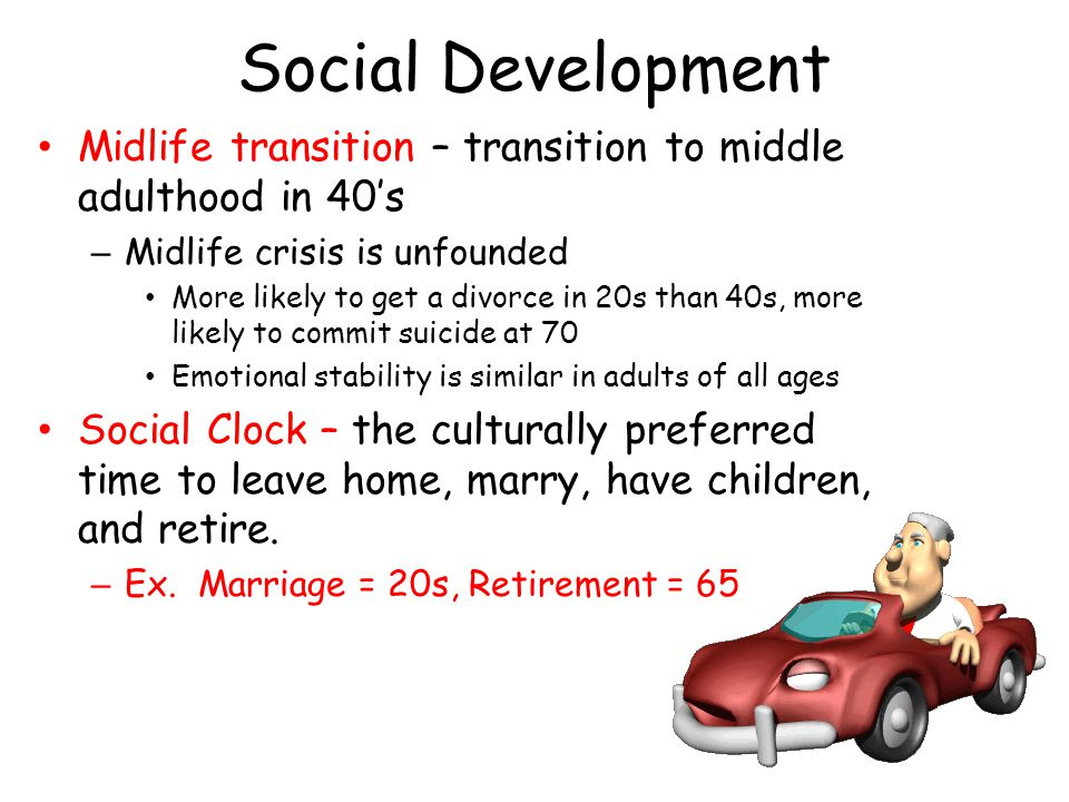 Social Development Midlife transition – transition to middle adulthood in 40's – Midlife crisis is unfounded More likely to get a divorce in 20s than 40s, more likely to commit suicide at 70 Emotional stability is similar in adults of all ages Social Clock – the culturally preferred time to leave home, marry, have children, and retire.
