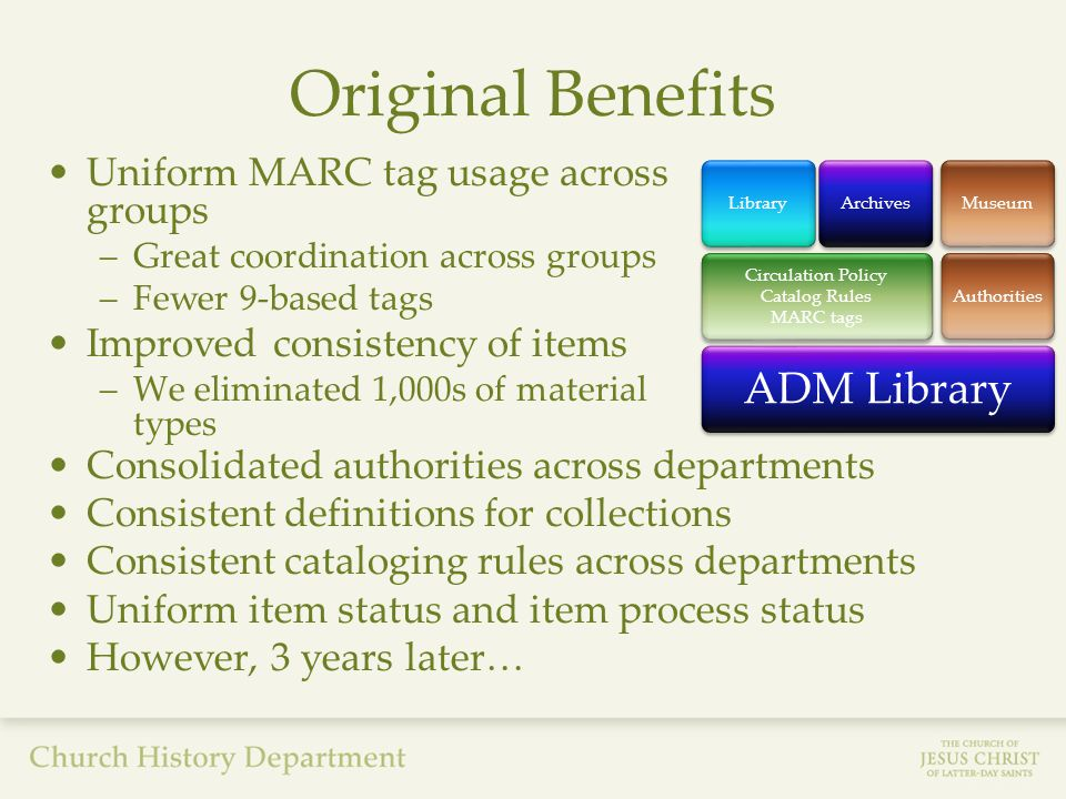 Original Benefits Uniform MARC tag usage across groups –Great coordination across groups –Fewer 9-based tags Improved consistency of items –We eliminated 1,000s of material types ADM Library Circulation Policy Catalog Rules MARC tags LibraryArchivesAuthoritiesMuseum Consolidated authorities across departments Consistent definitions for collections Consistent cataloging rules across departments Uniform item status and item process status However, 3 years later…